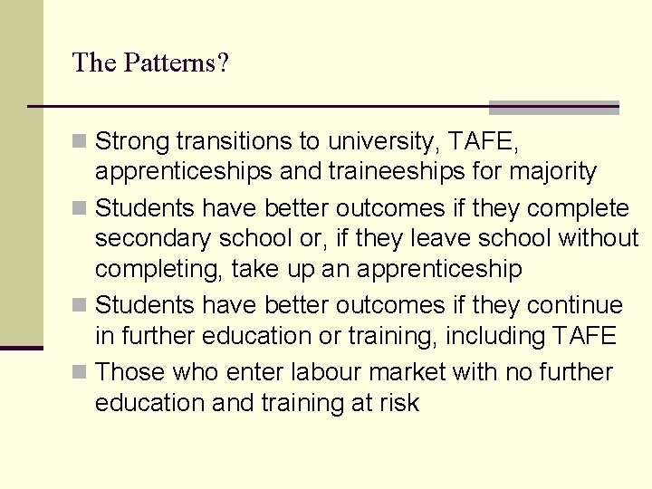The Patterns? n Strong transitions to university, TAFE, apprenticeships and traineeships for majority n
