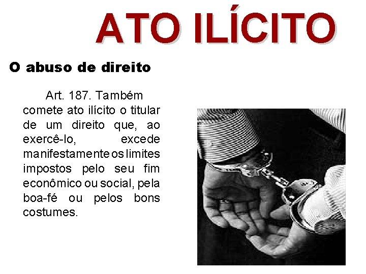 ATO ILÍCITO O abuso de direito Art. 187. Também comete ato ilícito o titular