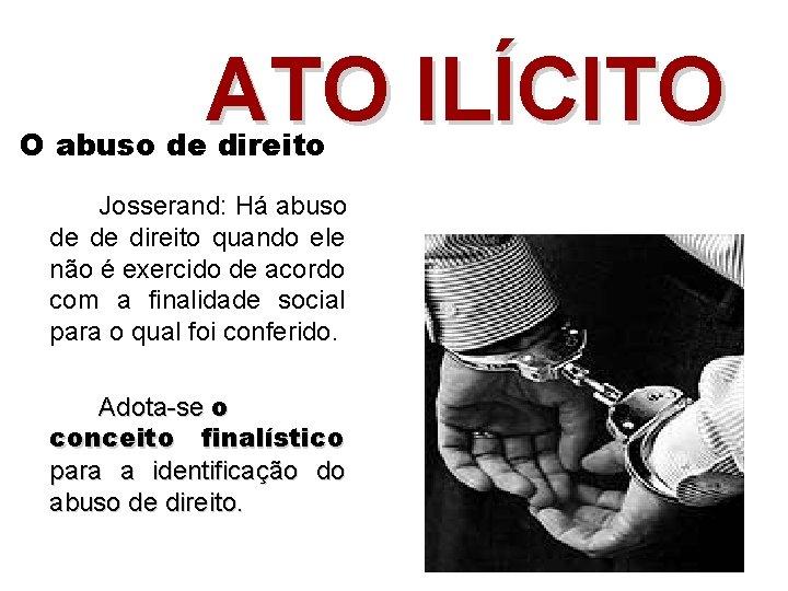 ATO ILÍCITO O abuso de direito Josserand: Há abuso de de direito quando ele