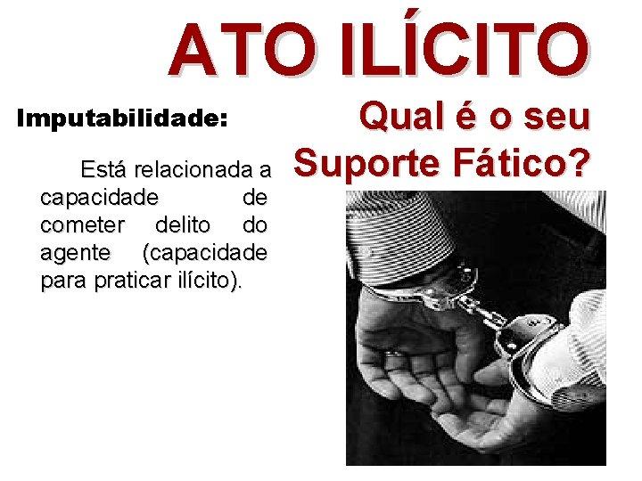 ATO ILÍCITO Imputabilidade: Está relacionada a capacidade de cometer delito do agente (capacidade para
