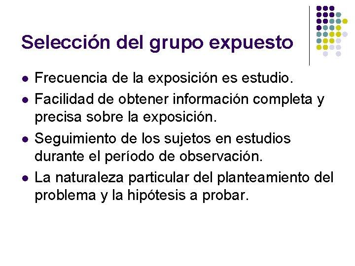 Selección del grupo expuesto l l Frecuencia de la exposición es estudio. Facilidad de