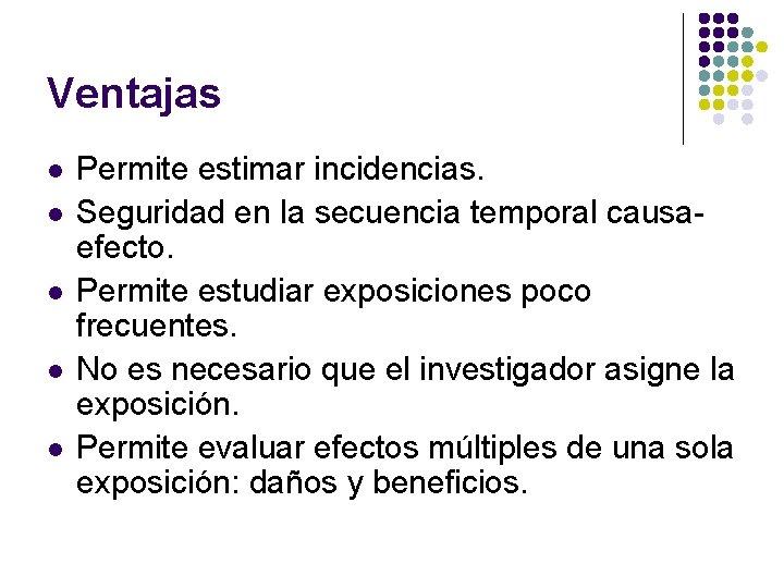 Ventajas l l l Permite estimar incidencias. Seguridad en la secuencia temporal causaefecto. Permite