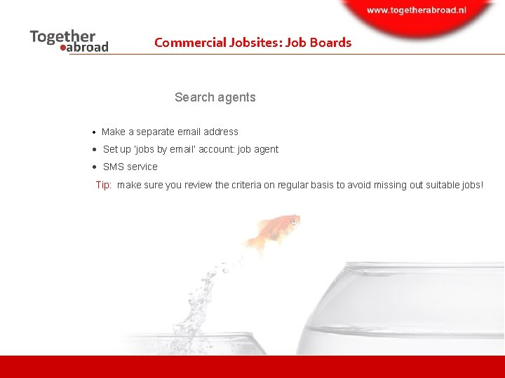 Commercial Jobsites: Job Boards Search agents Make a separate email address Set up 'jobs
