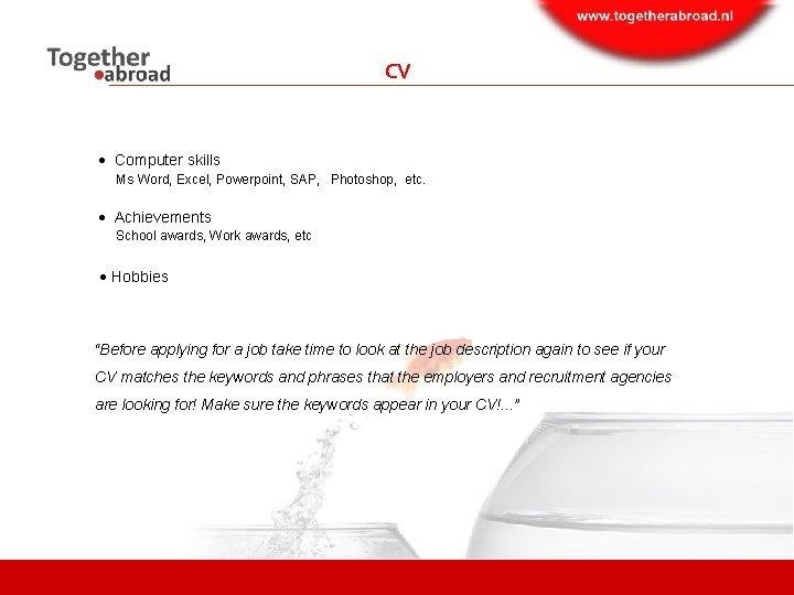 CV Computer skills Ms Word, Excel, Powerpoint, SAP, Photoshop, etc. Achievements School awards, Work