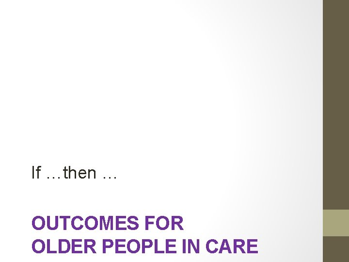 If …then … OUTCOMES FOR OLDER PEOPLE IN CARE
