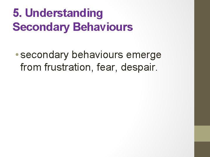 5. Understanding Secondary Behaviours • secondary behaviours emerge from frustration, fear, despair.
