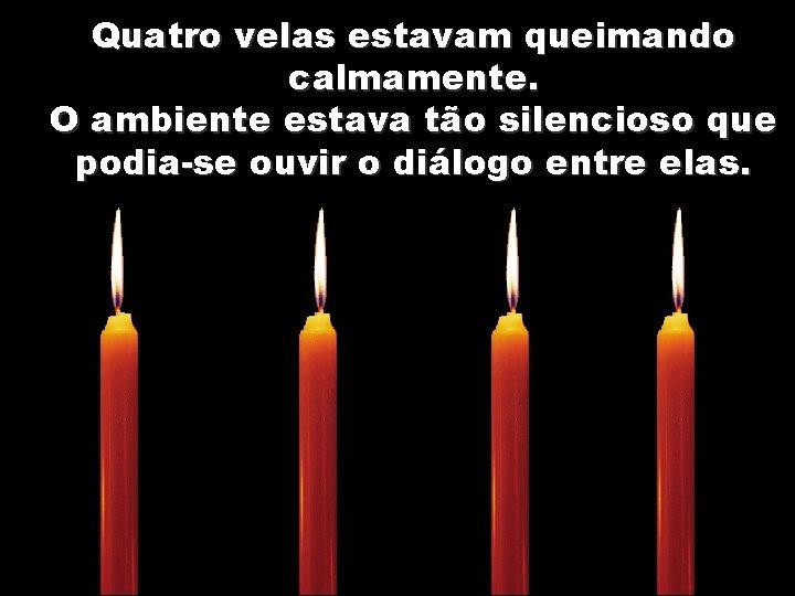 Quatro velas estavam queimando calmamente. O ambiente estava tão silencioso que podia-se ouvir o