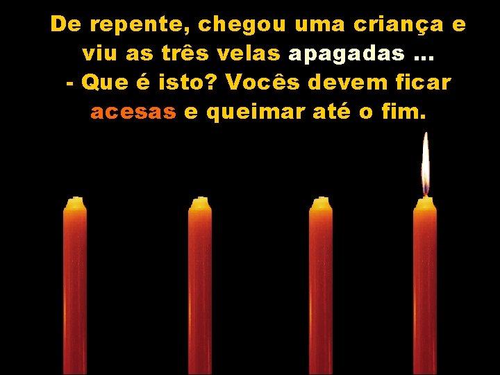 De repente, chegou uma criança e viu as três velas apagadas. . . -
