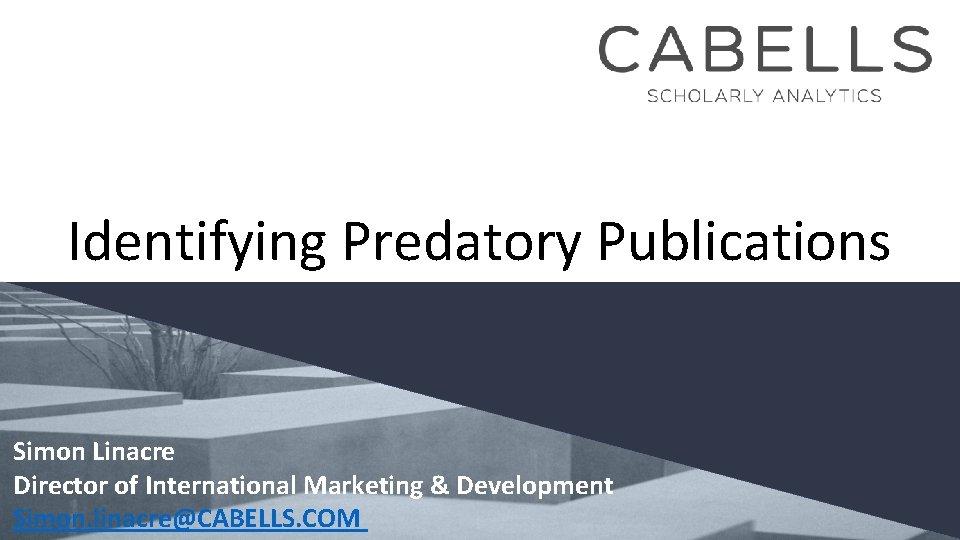 Identifying Predatory Publications Simon Linacre Director of International Marketing & Development Simon. linacre@CABELLS. COM