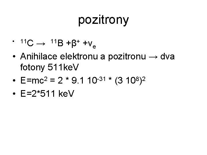 pozitrony • 11 C → 11 B +β+ +νe • Anihilace elektronu a pozitronu