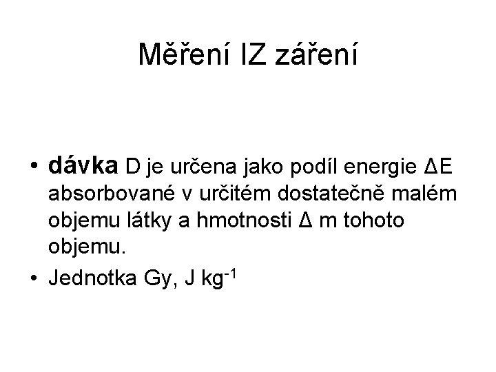 Měření IZ záření • dávka D je určena jako podíl energie ΔE absorbované v