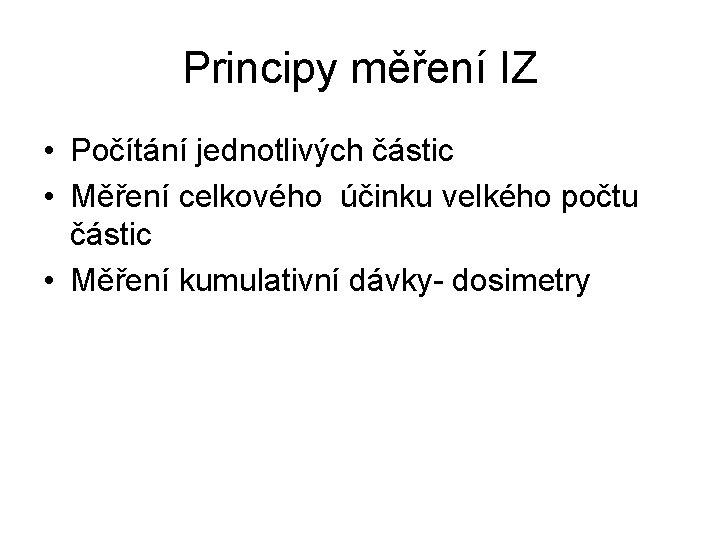 Principy měření IZ • Počítání jednotlivých částic • Měření celkového účinku velkého počtu částic