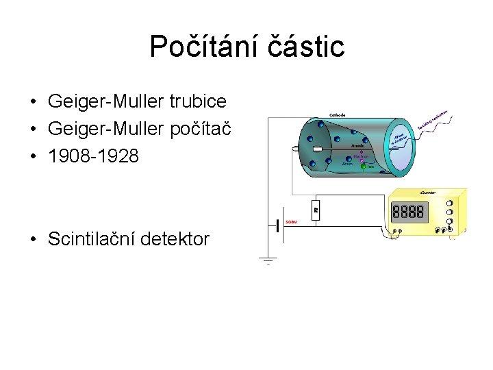 Počítání částic • Geiger-Muller trubice • Geiger-Muller počítač • 1908 -1928 • Scintilační detektor