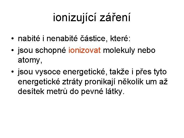ionizující záření • nabité i nenabité částice, které: • jsou schopné ionizovat molekuly nebo