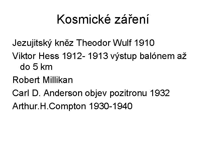 Kosmické záření Jezujitský kněz Theodor Wulf 1910 Viktor Hess 1912 - 1913 výstup balónem
