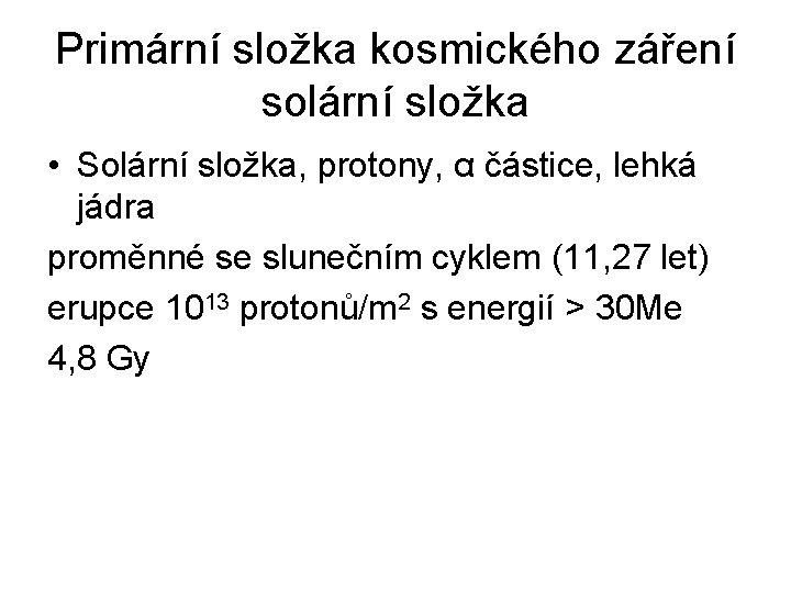Primární složka kosmického záření solární složka • Solární složka, protony, α částice, lehká jádra