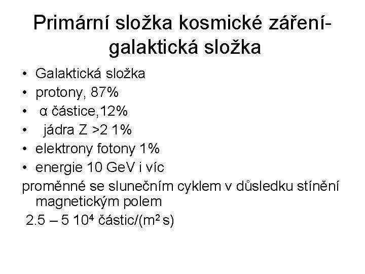 Primární složka kosmické zářenígalaktická složka • Galaktická složka • protony, 87% • α částice,