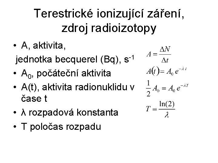 Terestrické ionizující záření, zdroj radioizotopy • A, aktivita, jednotka becquerel (Bq), s-1 • A