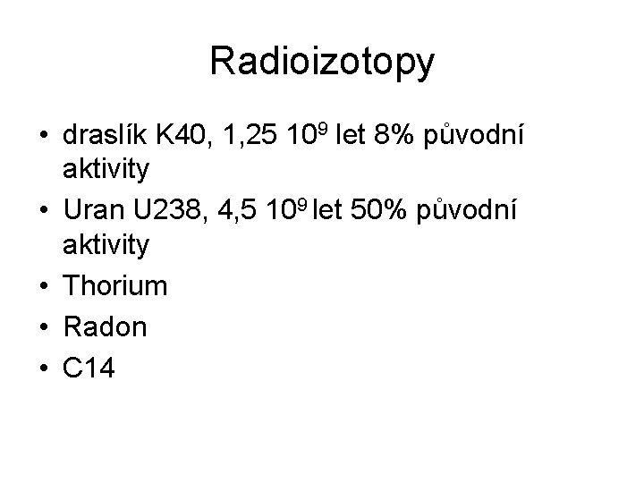 Radioizotopy • draslík K 40, 1, 25 109 let 8% původní aktivity • Uran