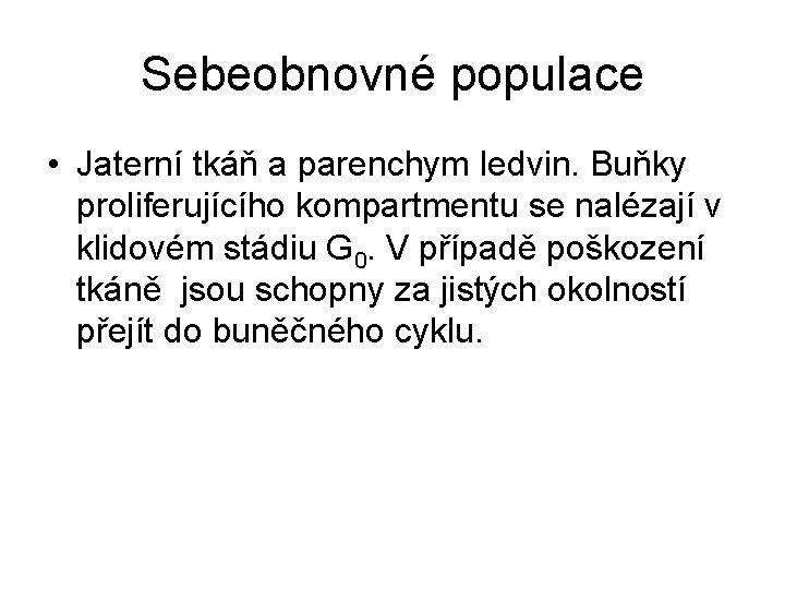 Sebeobnovné populace • Jaterní tkáň a parenchym ledvin. Buňky proliferujícího kompartmentu se nalézají v