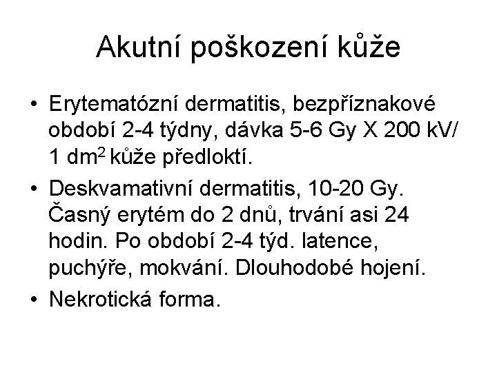 Akutní poškození kůže • Erytematózní dermatitis, bezpříznakové období 2 -4 týdny, dávka 5 -6