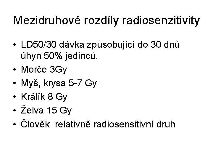 Mezidruhové rozdíly radiosenzitivity • LD 50/30 dávka způsobující do 30 dnů úhyn 50% jedinců.