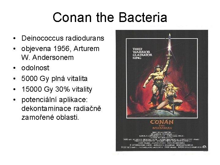 Conan the Bacteria • Deinococcus radiodurans • objevena 1956, Arturem W. Andersonem • odolnost