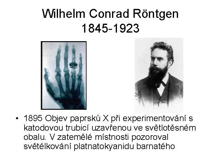 Wilhelm Conrad Röntgen 1845 -1923 • 1895 Objev paprsků X při experimentování s katodovou