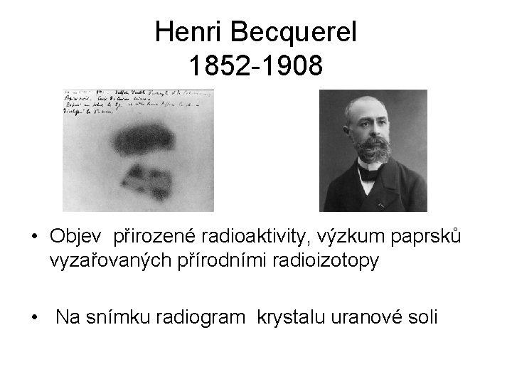 Henri Becquerel 1852 -1908 • Objev přirozené radioaktivity, výzkum paprsků vyzařovaných přírodními radioizotopy •