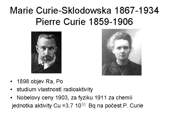 Marie Curie-Sklodowska 1867 -1934 Pierre Curie 1859 -1906 • 1898 objev Ra, Po •