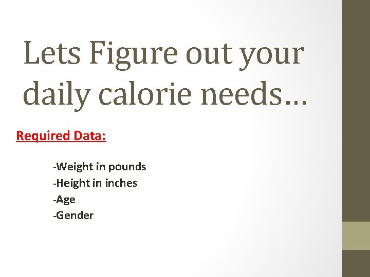 Lets Figure out your daily calorie needs… Required Data: -Weight in pounds -Height in