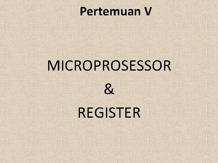 Pertemuan V MICROPROSESSOR & REGISTER