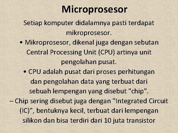 Microprosesor Setiap komputer didalamnya pasti terdapat mikroprosesor. • Mikroprosesor, dikenal juga dengan sebutan Central