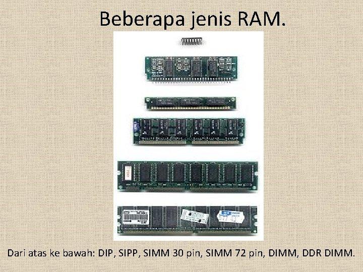Beberapa jenis RAM. Dari atas ke bawah: DIP, SIPP, SIMM 30 pin, SIMM 72