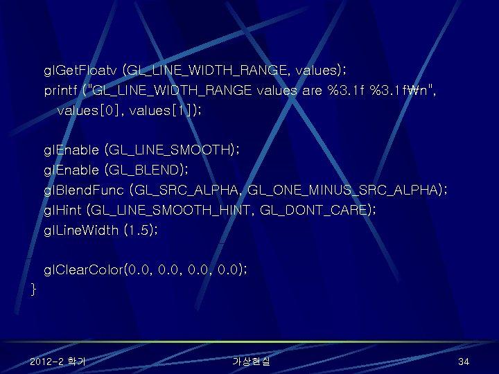 "gl. Get. Floatv (GL_LINE_WIDTH_RANGE, values); printf (""GL_LINE_WIDTH_RANGE values are %3. 1 fn"", values[0], values[1]);"