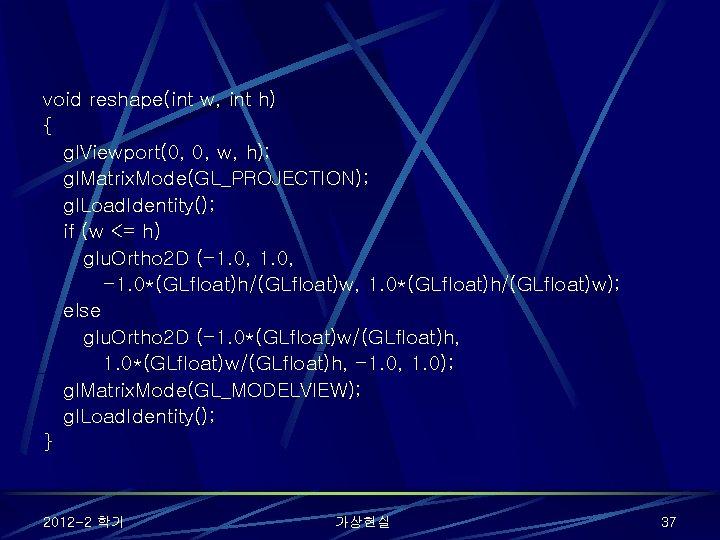 void reshape(int w, int h) { gl. Viewport(0, 0, w, h); gl. Matrix. Mode(GL_PROJECTION);