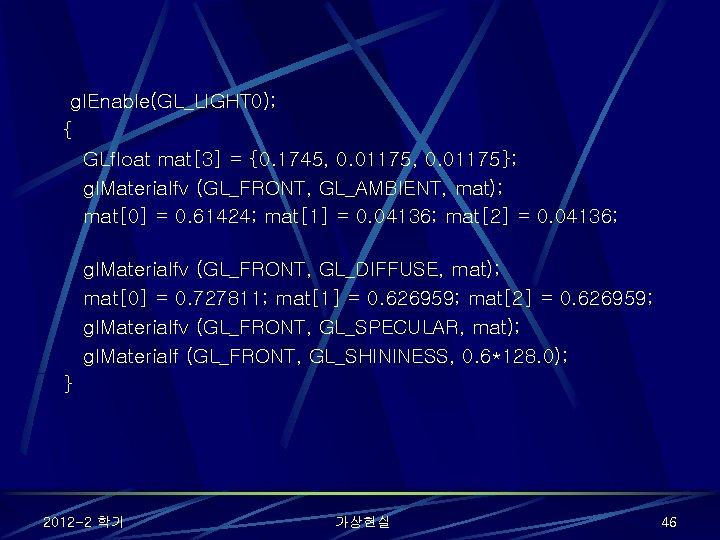 gl. Enable(GL_LIGHT 0); { GLfloat mat[3] = {0. 1745, 0. 01175}; gl. Materialfv (GL_FRONT,