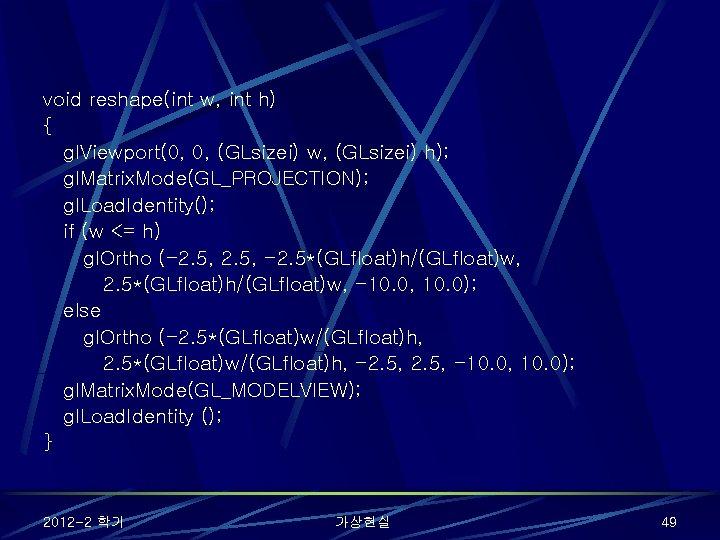 void reshape(int w, int h) { gl. Viewport(0, 0, (GLsizei) w, (GLsizei) h); gl.