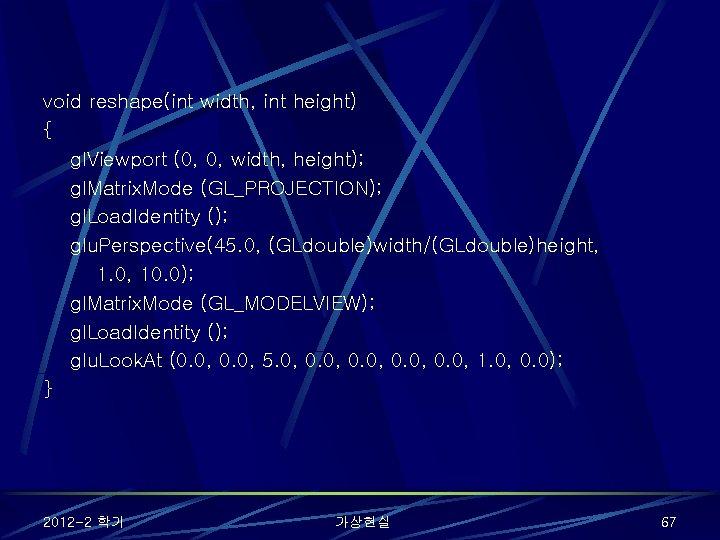void reshape(int width, int height) { gl. Viewport (0, 0, width, height); gl. Matrix.
