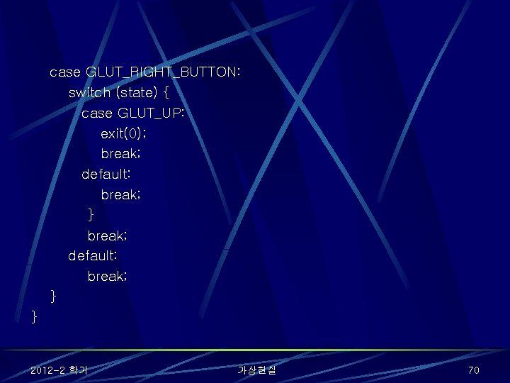 case GLUT_RIGHT_BUTTON: switch (state) { case GLUT_UP: exit(0); break; default: break; } } 2012