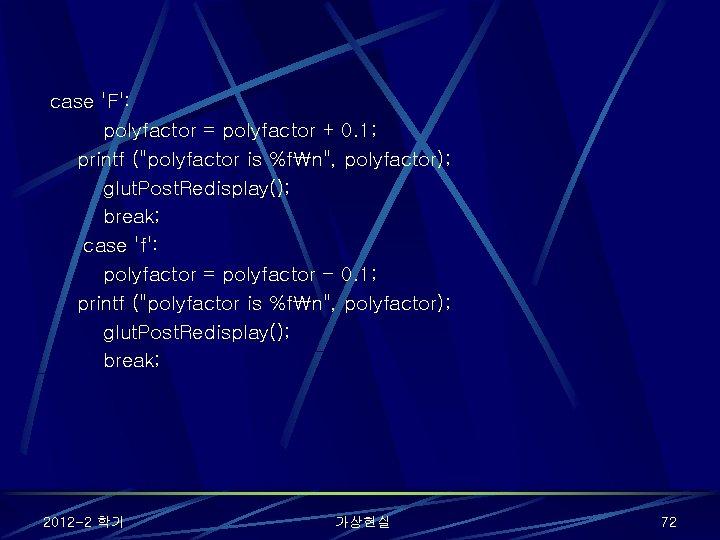 "case 'F': polyfactor = polyfactor + 0. 1; printf (""polyfactor is %fn"", polyfactor); glut."