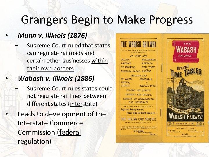 Grangers Begin to Make Progress • Munn v. Illinois (1876) – • Wabash v.