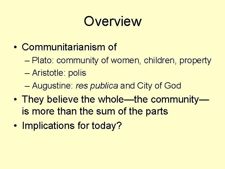 Overview • Communitarianism of – Plato: community of women, children, property – Aristotle: polis