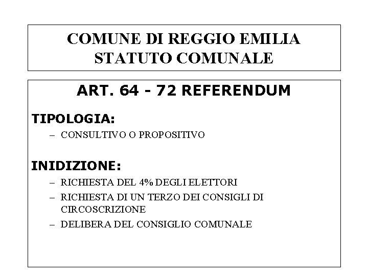 COMUNE DI REGGIO EMILIA STATUTO COMUNALE ART. 64 - 72 REFERENDUM TIPOLOGIA: – CONSULTIVO