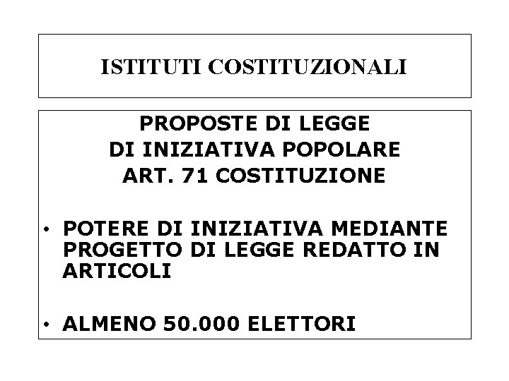 ISTITUTI COSTITUZIONALI PROPOSTE DI LEGGE DI INIZIATIVA POPOLARE ART. 71 COSTITUZIONE • POTERE DI