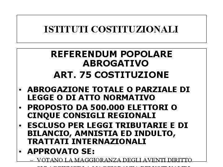ISTITUTI COSTITUZIONALI REFERENDUM POPOLARE ABROGATIVO ART. 75 COSTITUZIONE • ABROGAZIONE TOTALE O PARZIALE DI