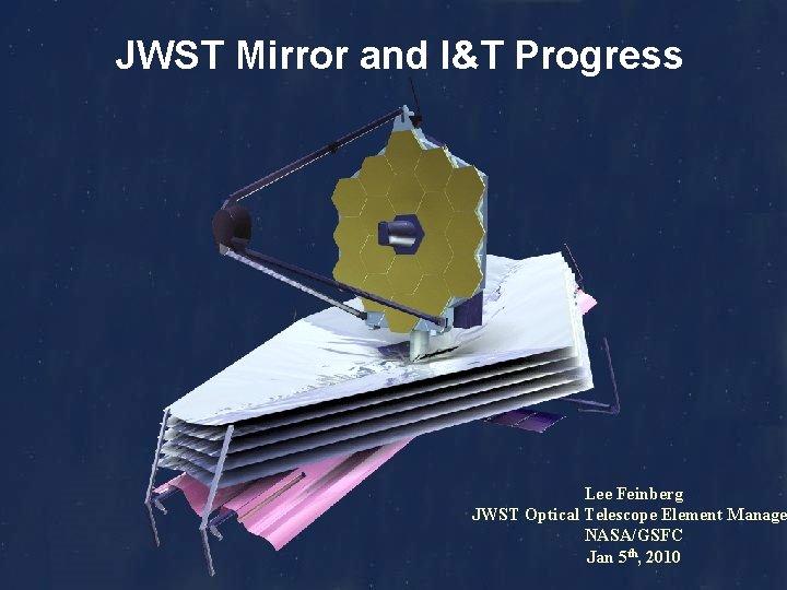 JWST Mirror and I&T Progress Lee Feinberg JWST Optical Telescope Element Manage NASA/GSFC Jan