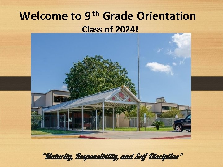 """Welcome to 9 th Grade Orientation Class of 2024! """"Maturity, Responsibility, and Self-Discipline"""""""