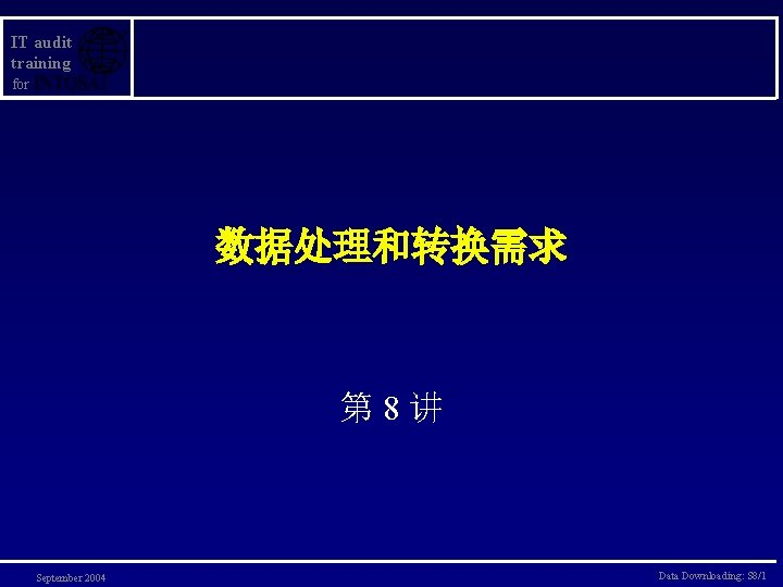 IT audit training for 数据处理和转换需求 第 8讲 September 2004 Data Downloading: S 8/1