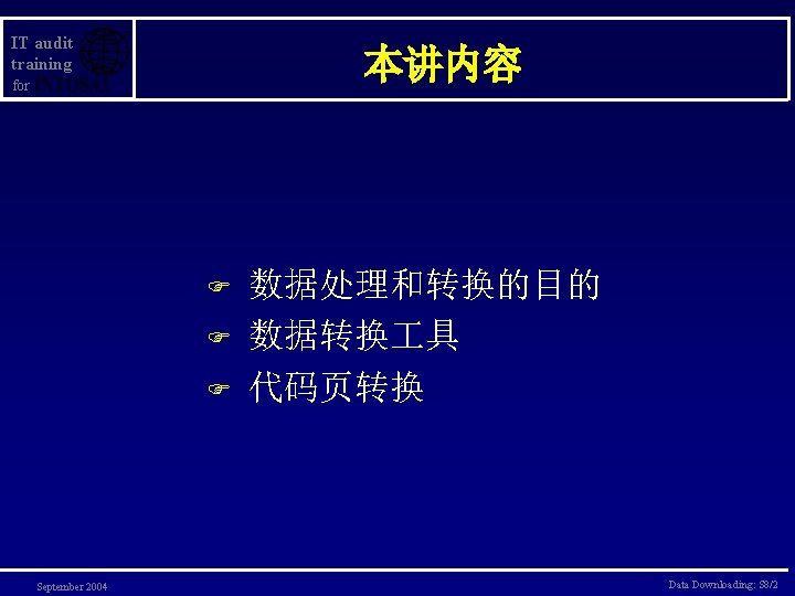 IT audit training 本讲内容 for F F F September 2004 数据处理和转换的目的 数据转换 具 代码页转换